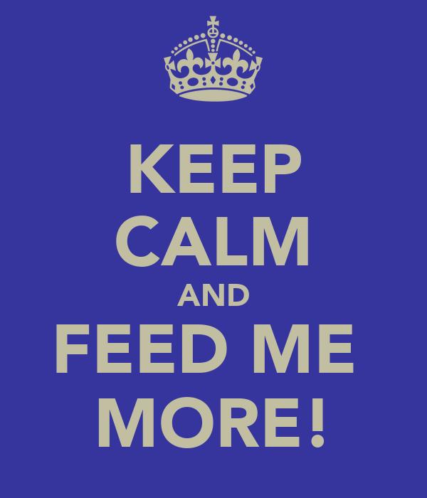 KEEP CALM AND FEED ME  MORE!