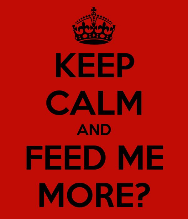 KEEP CALM AND FEED ME MORE?