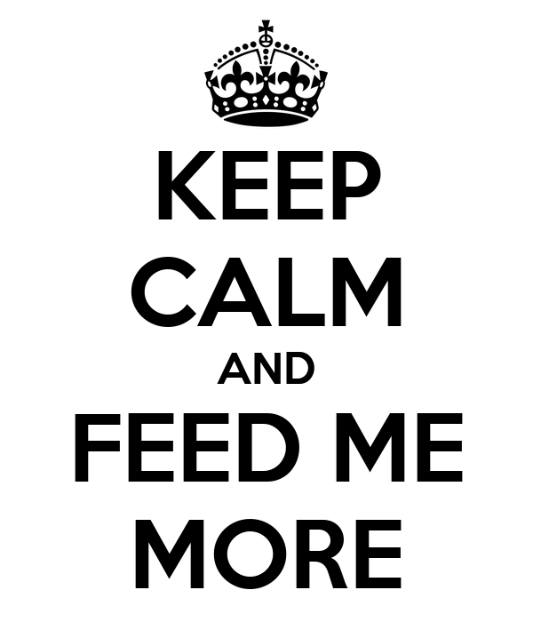 KEEP CALM AND FEED ME MORE