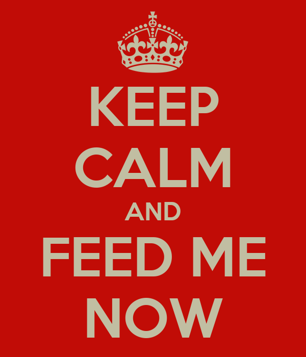 KEEP CALM AND FEED ME NOW