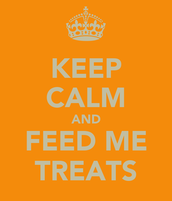 KEEP CALM AND FEED ME TREATS