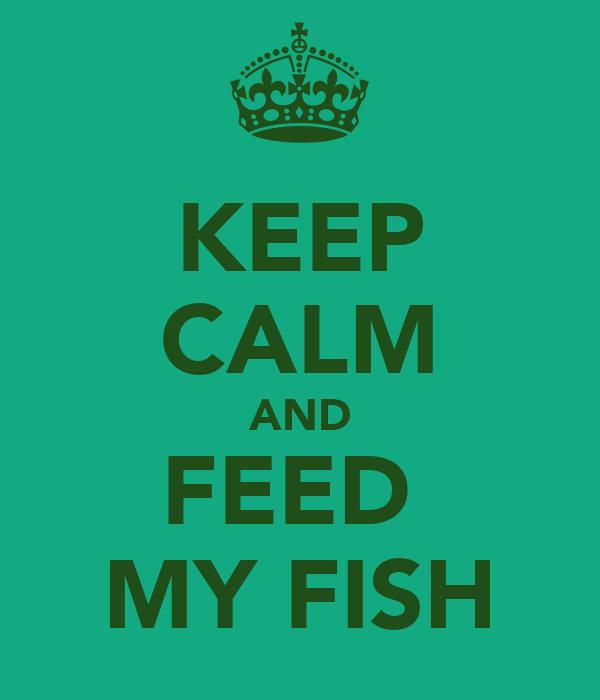 KEEP CALM AND FEED  MY FISH