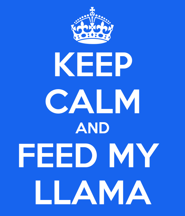 KEEP CALM AND FEED MY  LLAMA