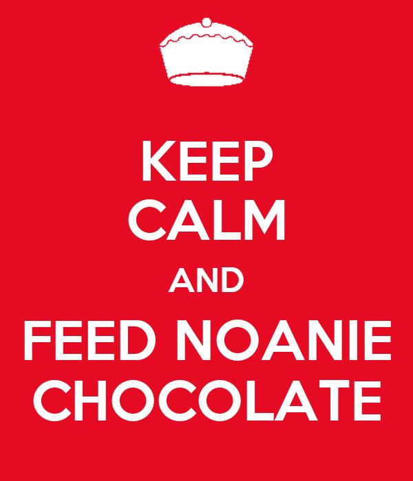 KEEP CALM AND FEED NOANIE CHOCOLATE