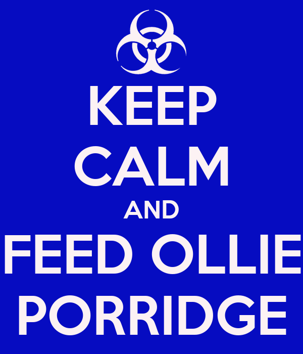 KEEP CALM AND FEED OLLIE PORRIDGE