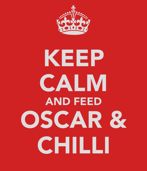 KEEP CALM AND FEED OSCAR & CHILLI