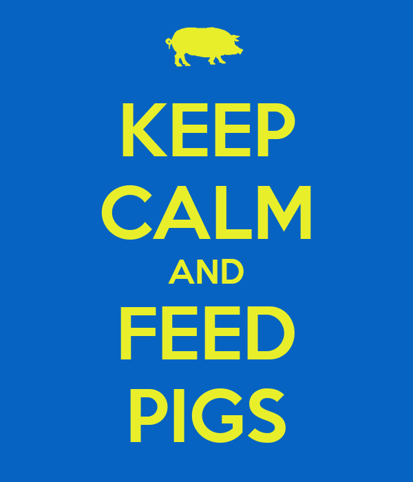 KEEP CALM AND FEED PIGS