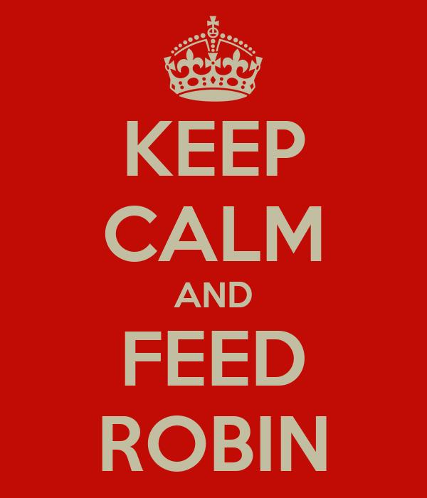 KEEP CALM AND FEED ROBIN