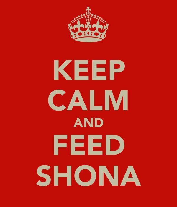 KEEP CALM AND FEED SHONA