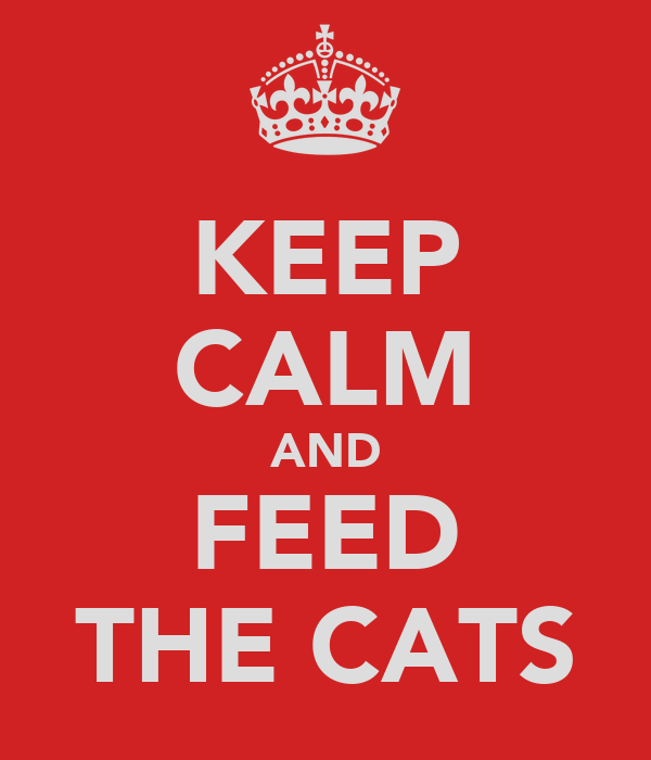 KEEP CALM AND FEED THE CATS