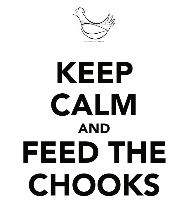 KEEP CALM AND FEED THE CHOOKS