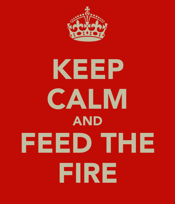 KEEP CALM AND FEED THE FIRE