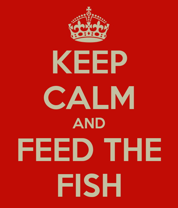 KEEP CALM AND FEED THE FISH