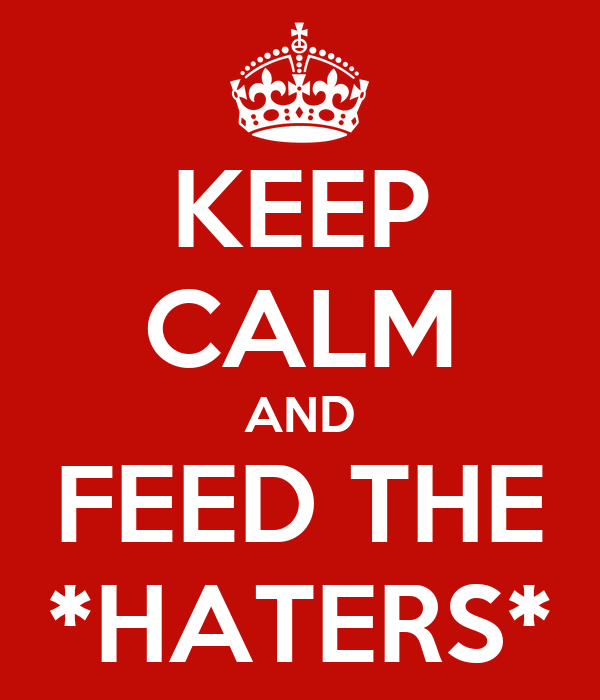 KEEP CALM AND FEED THE *HATERS*