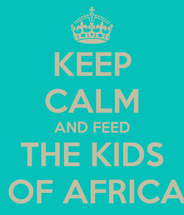KEEP CALM AND FEED THE KIDS  OF AFRICA