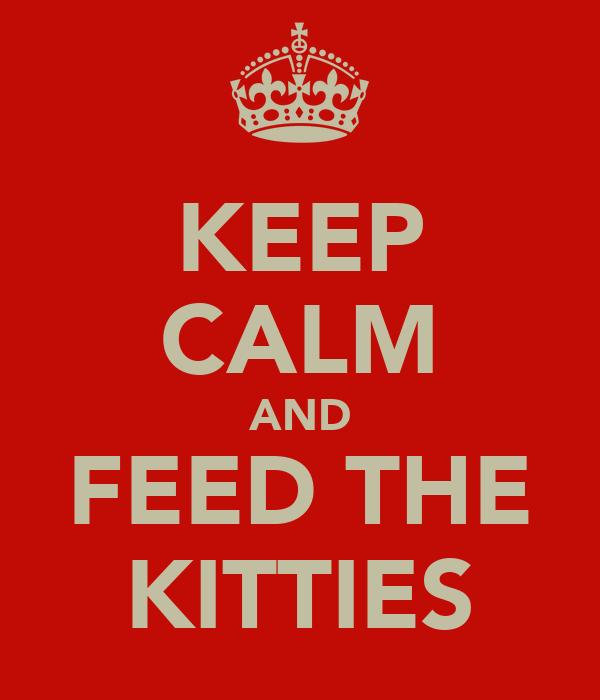 KEEP CALM AND FEED THE KITTIES