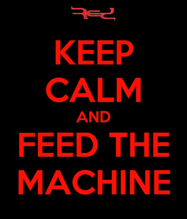 KEEP CALM AND FEED THE MACHINE