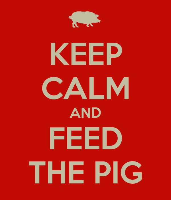 KEEP CALM AND FEED THE PIG