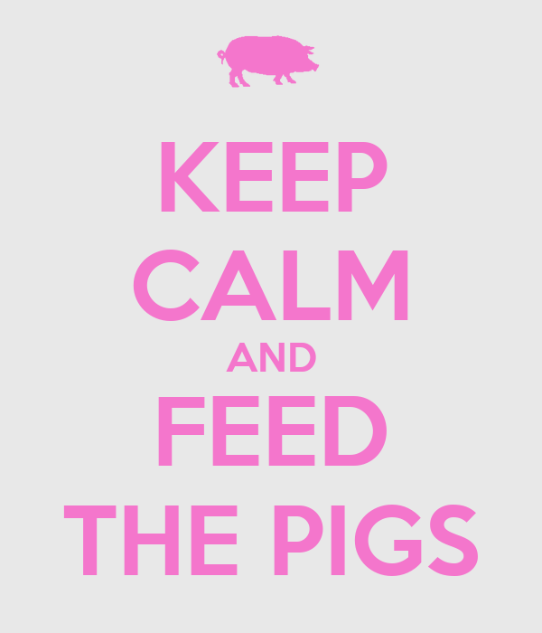 KEEP CALM AND FEED THE PIGS