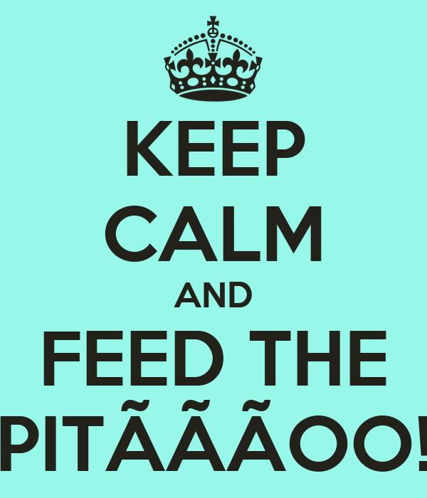 KEEP CALM AND FEED THE PITÃÃÃOO!