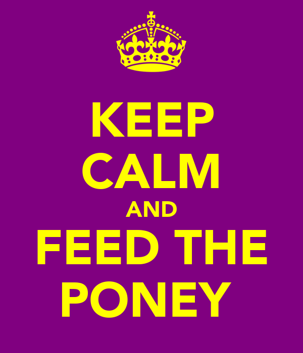 KEEP CALM AND FEED THE PONEY