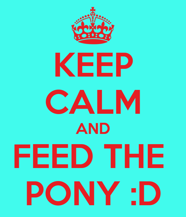 KEEP CALM AND FEED THE  PONY :D