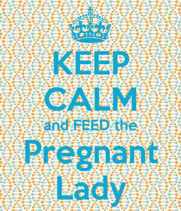 KEEP CALM and FEED the Pregnant Lady