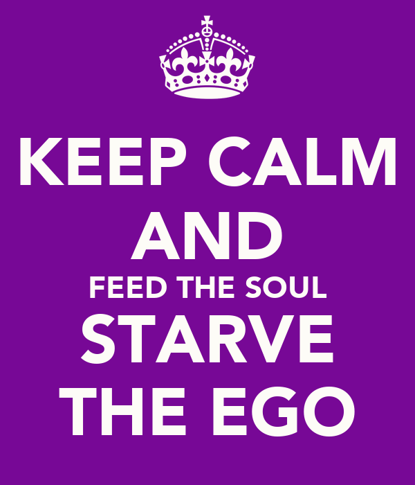 KEEP CALM AND FEED THE SOUL STARVE THE EGO