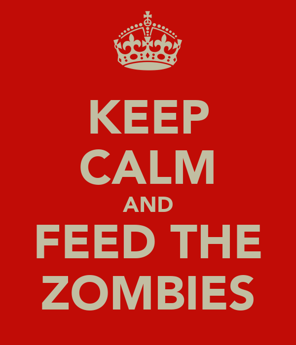 KEEP CALM AND FEED THE ZOMBIES