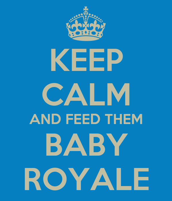 KEEP CALM AND FEED THEM BABY ROYALE