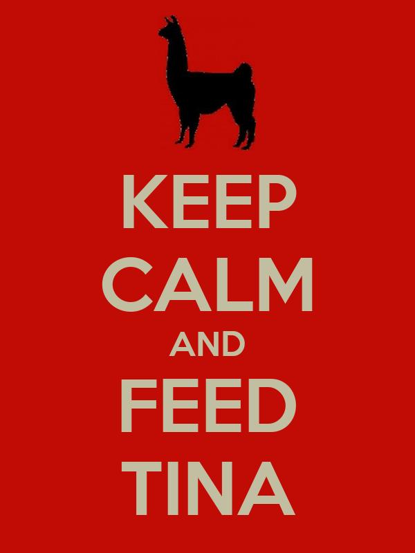 KEEP CALM AND FEED TINA