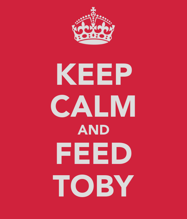 KEEP CALM AND FEED TOBY