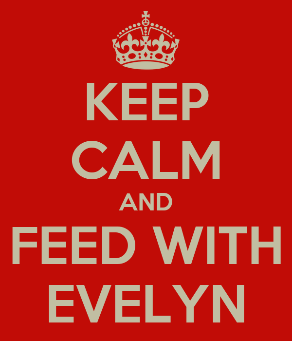 KEEP CALM AND FEED WITH EVELYN