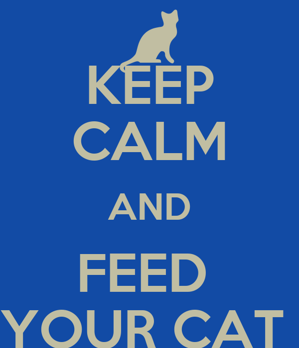 KEEP CALM AND FEED  YOUR CAT