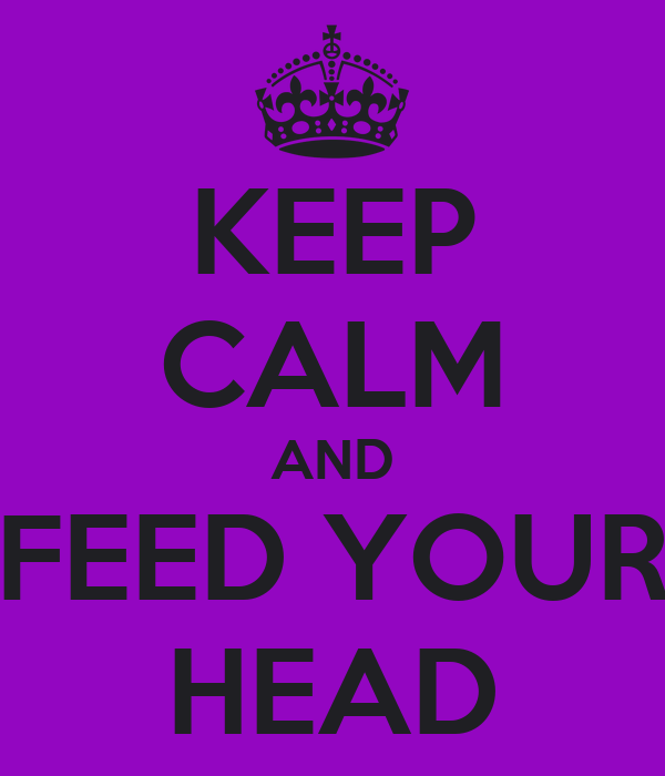 KEEP CALM AND FEED YOUR HEAD