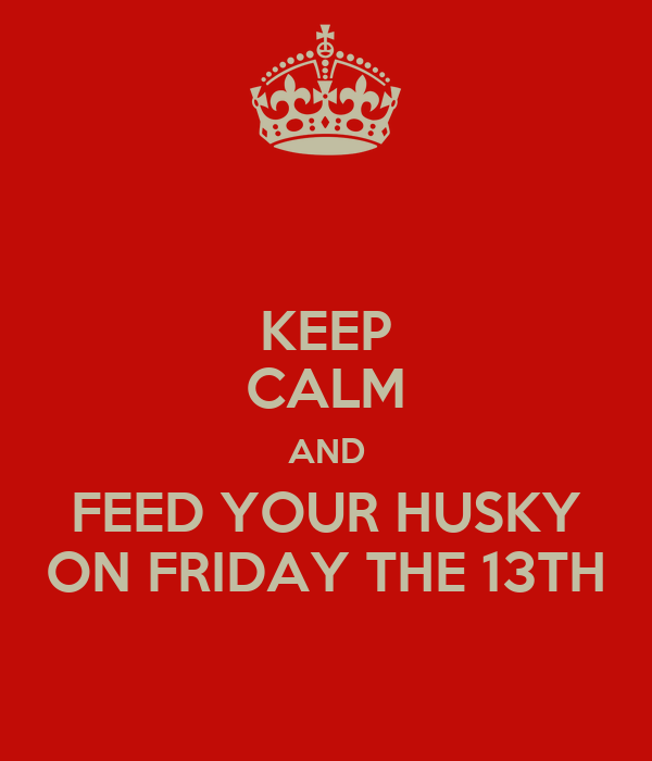 KEEP CALM AND FEED YOUR HUSKY ON FRIDAY THE 13TH