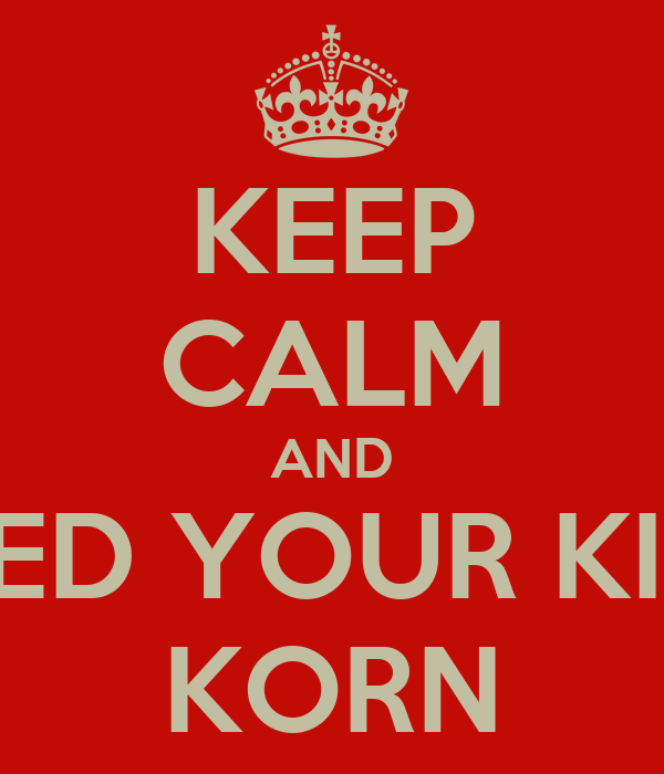 KEEP CALM AND FEED YOUR KIDS KORN