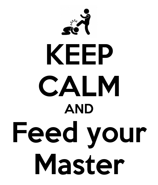 KEEP CALM AND Feed your Master