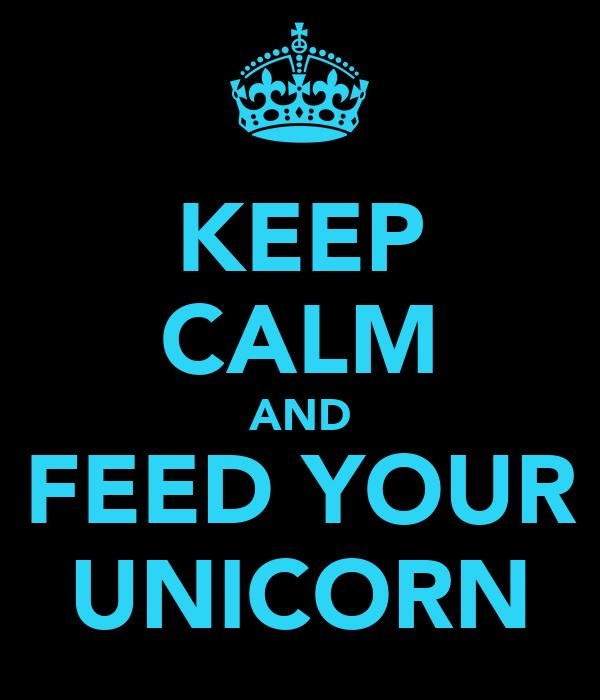 KEEP CALM AND FEED YOUR UNICORN