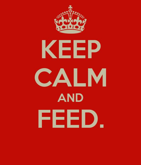 KEEP CALM AND FEED.