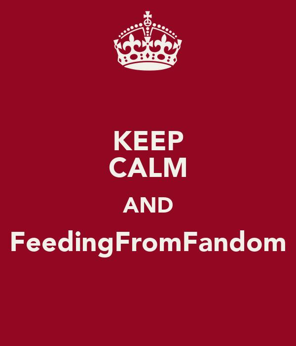 KEEP CALM AND FeedingFromFandom