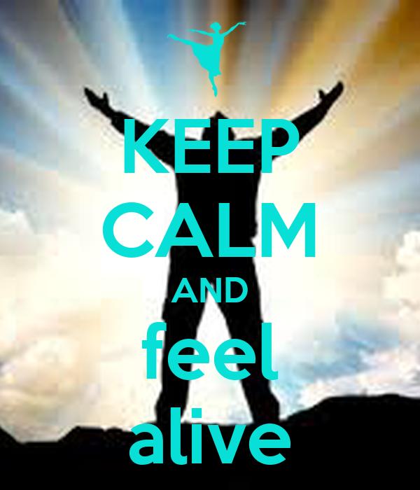 KEEP CALM AND feel alive
