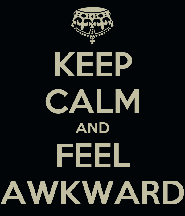 KEEP CALM AND FEEL AWKWARD