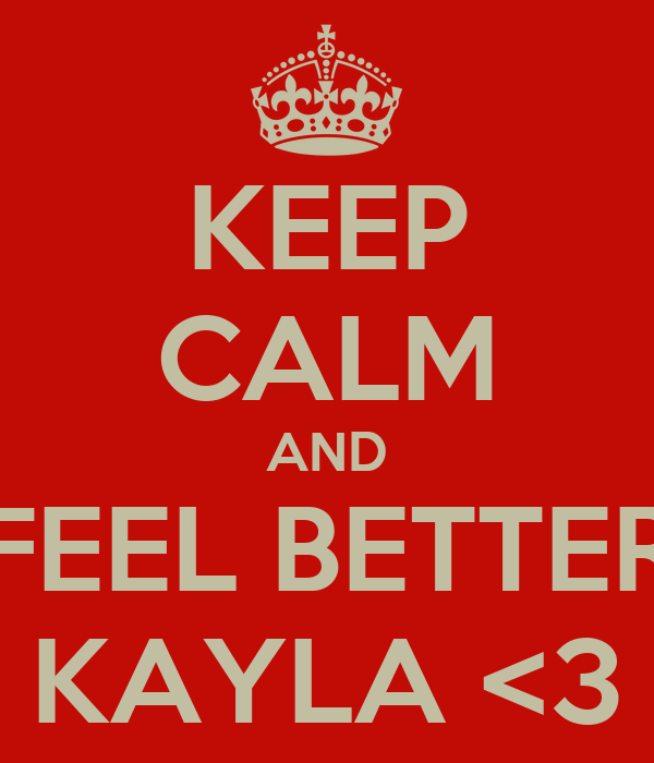 KEEP CALM AND FEEL BETTER KAYLA <3