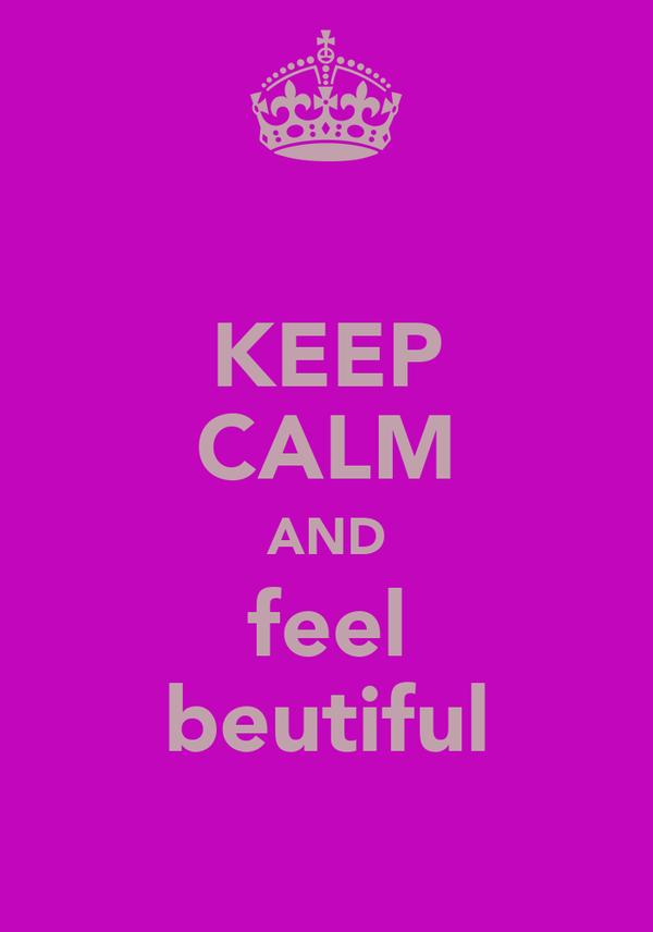 KEEP CALM AND feel beutiful