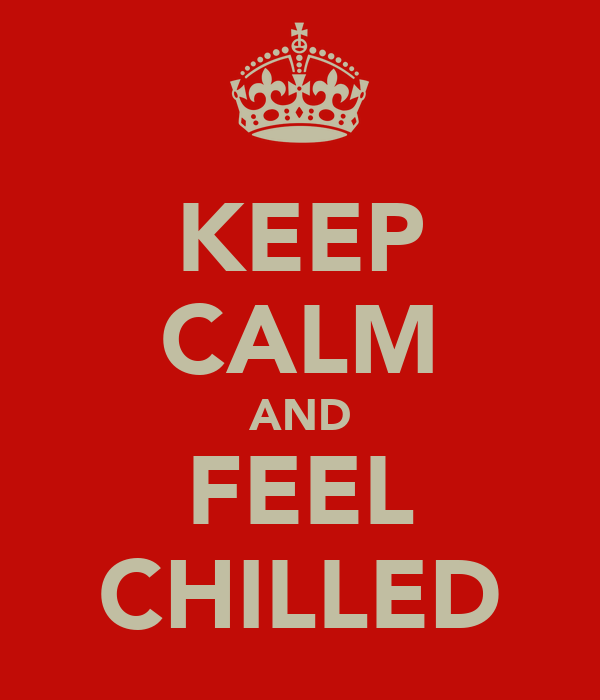KEEP CALM AND FEEL CHILLED