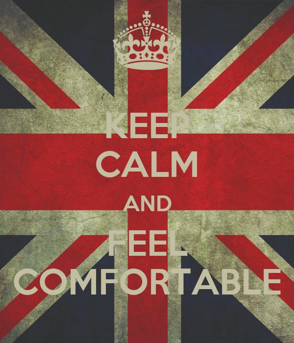 KEEP CALM AND FEEL COMFORTABLE