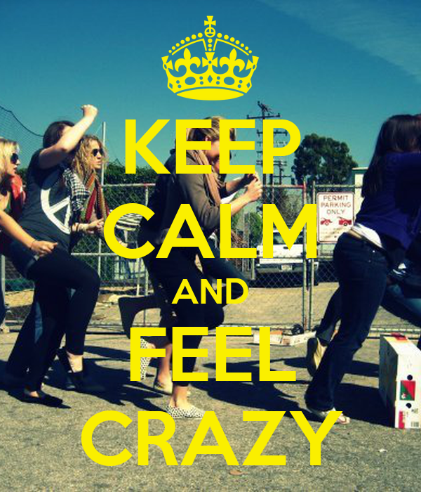 KEEP CALM AND FEEL CRAZY