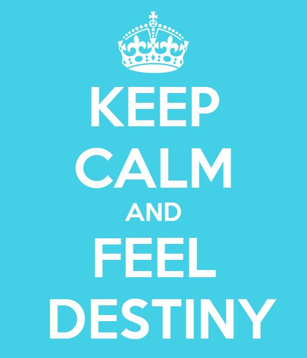 KEEP CALM AND FEEL  DESTINY
