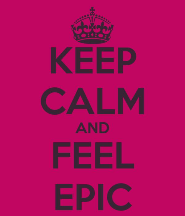 KEEP CALM AND FEEL EPIC